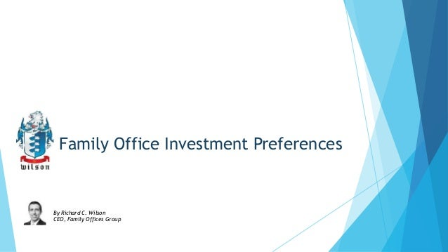 Family Office Investment Preferences  By Richard C. Wilson CEO, Family Offices Group