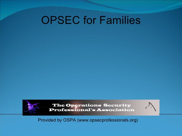 Provided by OSPA (www.opsecprofessionals.org) OPSEC for Families