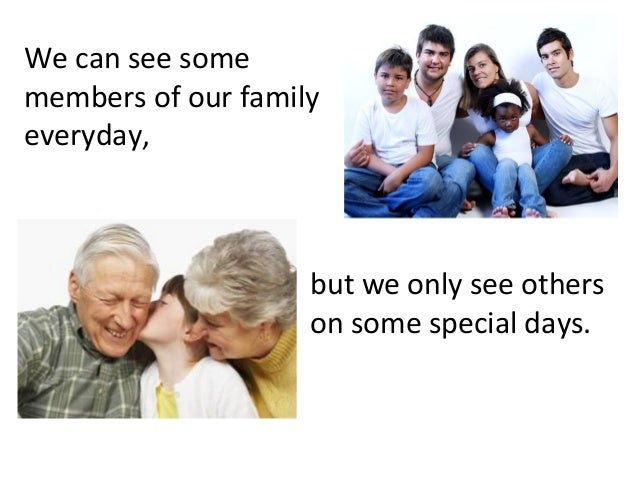 We can see some members of our family everyday,  but we only see others on some special days.