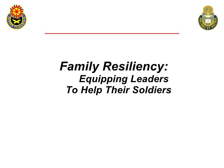 Family Resiliency:    Equipping Leaders  To Help Their Soldiers