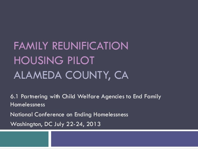 FAMILY REUNIFICATION HOUSING PILOT ALAMEDA COUNTY, CA 6.1 Partnering with Child Welfare Agencies to End Family Homelessnes...
