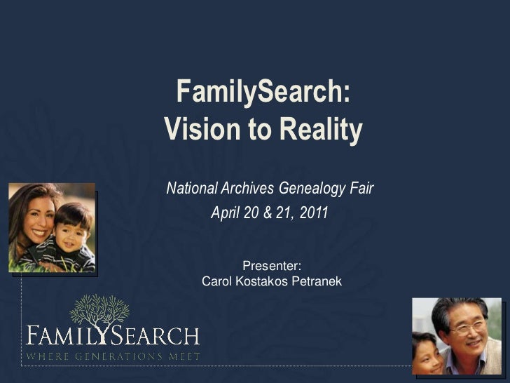FamilySearch:Vision to RealityNational Archives Genealogy Fair       April 20 & 21, 2011            Presenter:     Carol K...