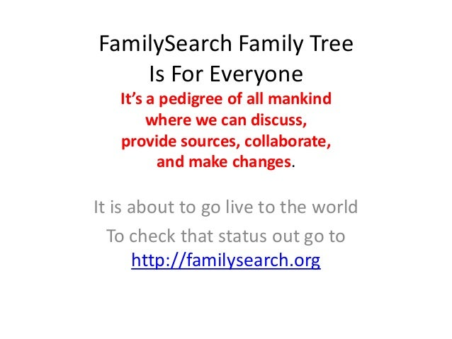 FamilySearch Family Tree    Is For Everyone   It's a pedigree of all mankind        where we can discuss,   provide source...