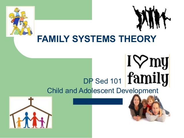 FAMILY SYSTEMS THEORY            DP Sed 101 Child and Adolescent Development