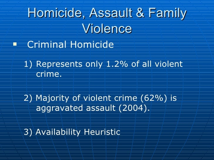 Homicide, Assault & Family Violence <ul><li>Criminal Homicide </li></ul><ul><ul><li>Represents only 1.2% of all violent cr...