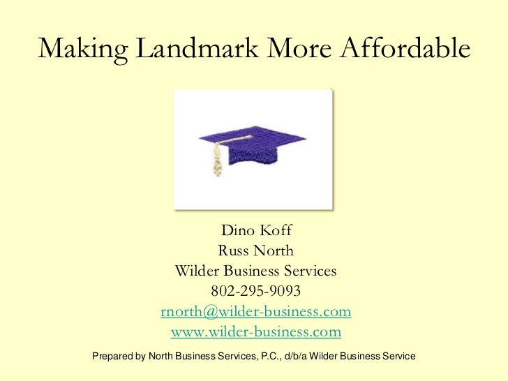 Making Landmark More Affordable<br />Dino Koff<br />Russ North<br />Wilder Business Services<br />802-295-9093<br />rnorth...