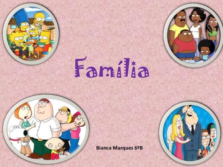 Família<br />Bianca Marques 6ºB<br />