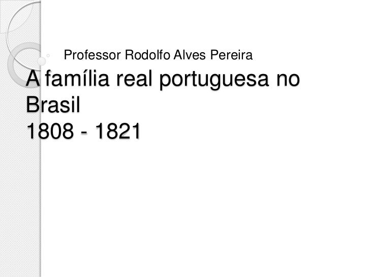 Professor Rodolfo Alves PereiraA família real portuguesa noBrasil1808 - 1821