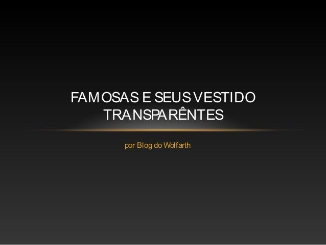 FAMOSAS E SEUS VESTIDO   TRANSPARÊNTES      por Blog do Wolfarth