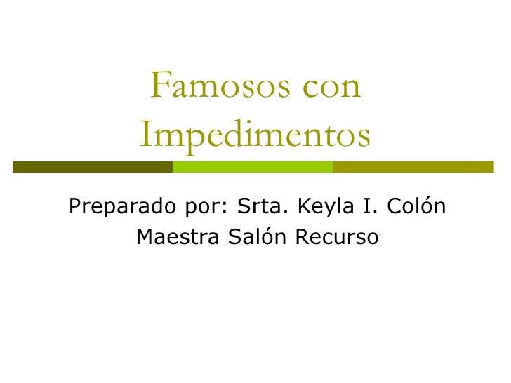 Famosos con Impedimentos Preparado por: Srta. Keyla I. Colón Maestra Salón Recurso