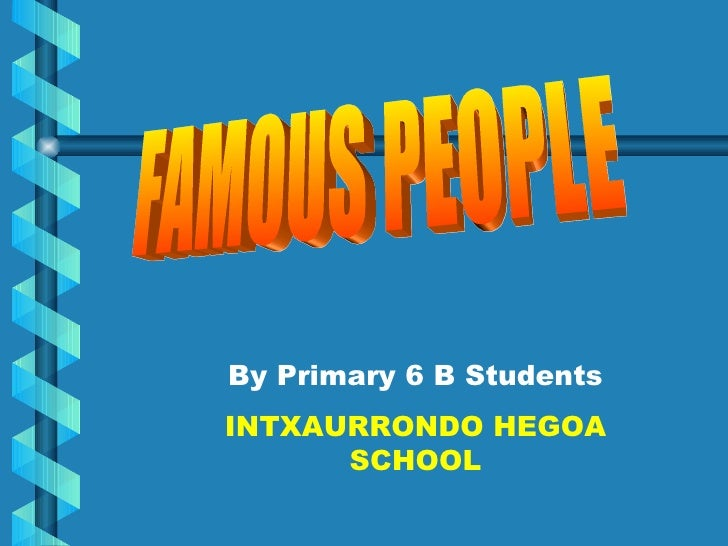FAMOUS PEOPLE By Primary 6 B Students INTXAURRONDO HEGOA SCHOOL
