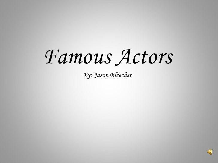 Famous Actors By: Jason Bleecher