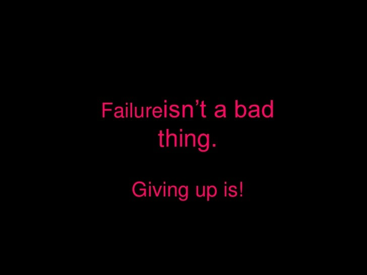 Failureisn't           a bad      thing.   Giving up is!
