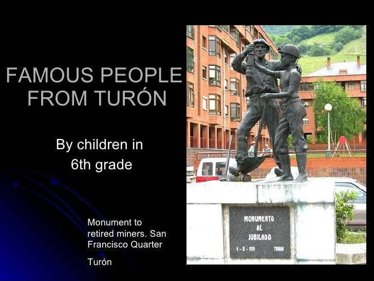 FAMOUS PEOPLE  FROM TURÓN <ul><li>By children in  </li></ul><ul><li>6th grade </li></ul>Monument to retired miners. San Fr...