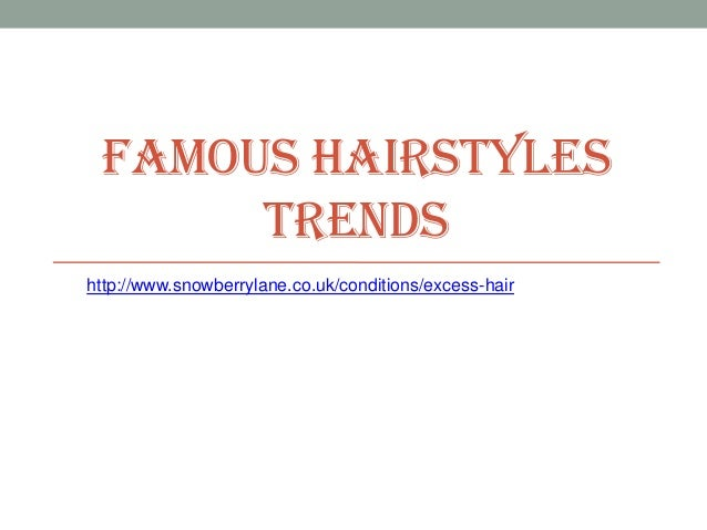 FAMOUS HAIRSTYLES      TRENDShttp://www.snowberrylane.co.uk/conditions/excess-hair