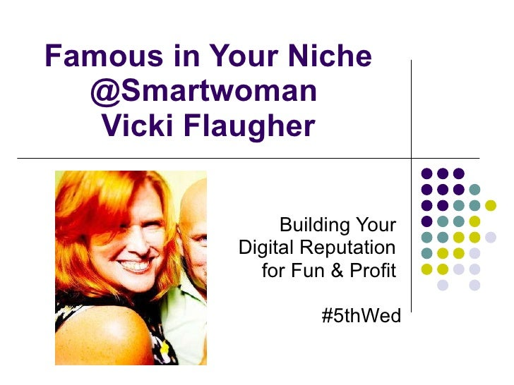 Famous in Your Niche @Smartwoman  Vicki Flaugher Building Your  Digital Reputation  for Fun & Profit  #5thWed