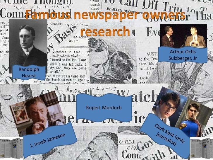 Famous newspaper owners research<br />Arthur Ochs Sulzberger, Jr<br />Randolph Hearst<br />Rupert Murdoch<br />Clark Kent ...