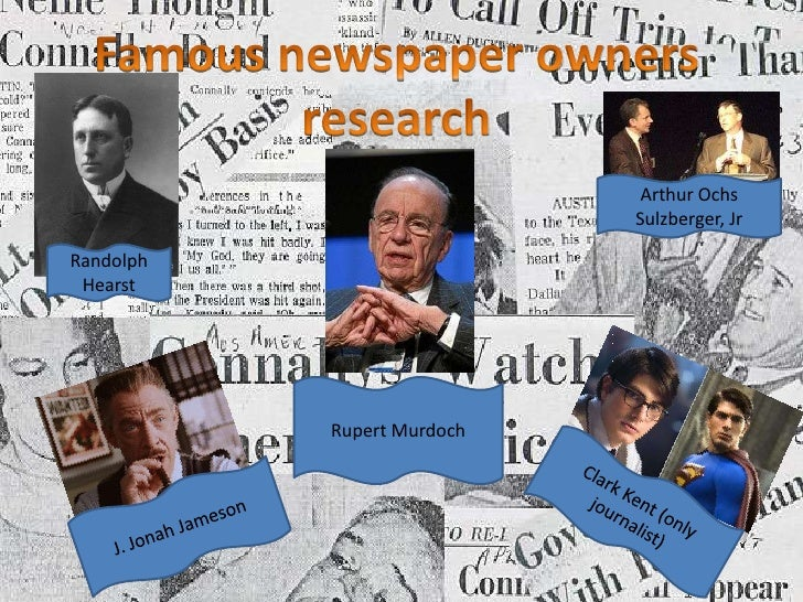 Famous newspaper owners research<br />Arthur Ochs Sulzberger, Jr<br />Randolph Hearst<br />Rupert Murdoch<br />Clark Kent ...
