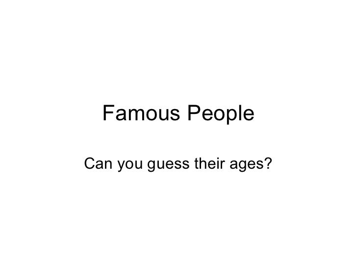 Famous PeopleCan you guess their ages?