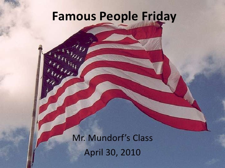 Famous People Friday<br />Mr. Mundorf's Class<br />April 30, 2010<br />