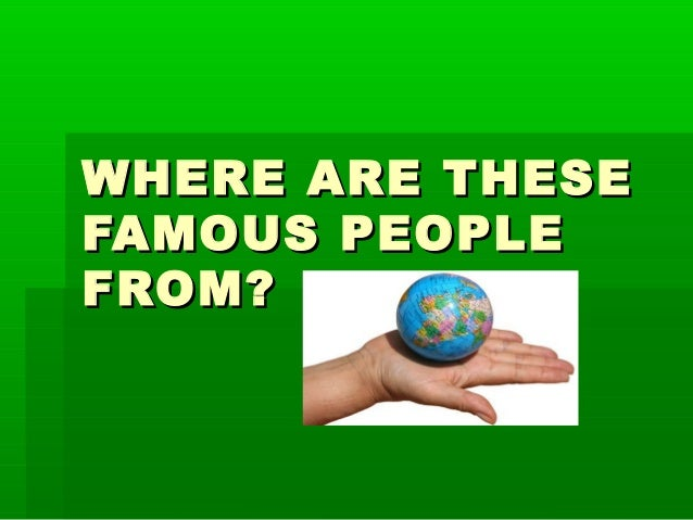 WHERE ARE THESEWHERE ARE THESE FAMOUS PEOPLEFAMOUS PEOPLE FROM?FROM?