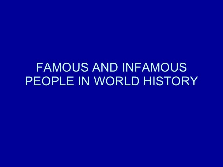 FAMOUS AND INFAMOUS PEOPLE IN WORLD HISTORY