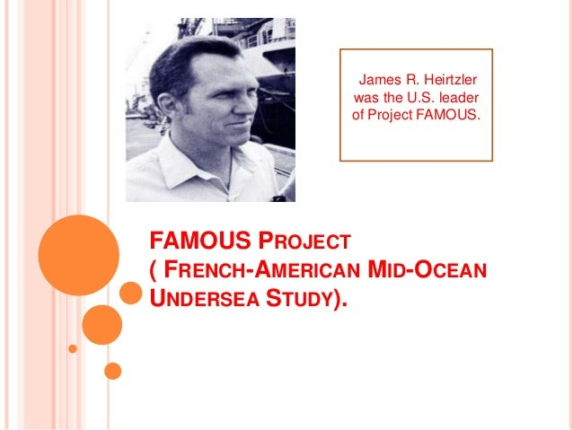 FAMOUS PROJECT( FRENCH-AMERICAN MID-OCEANUNDERSEA STUDY).James R. Heirtzlerwas the U.S. leaderof Project FAMOUS.