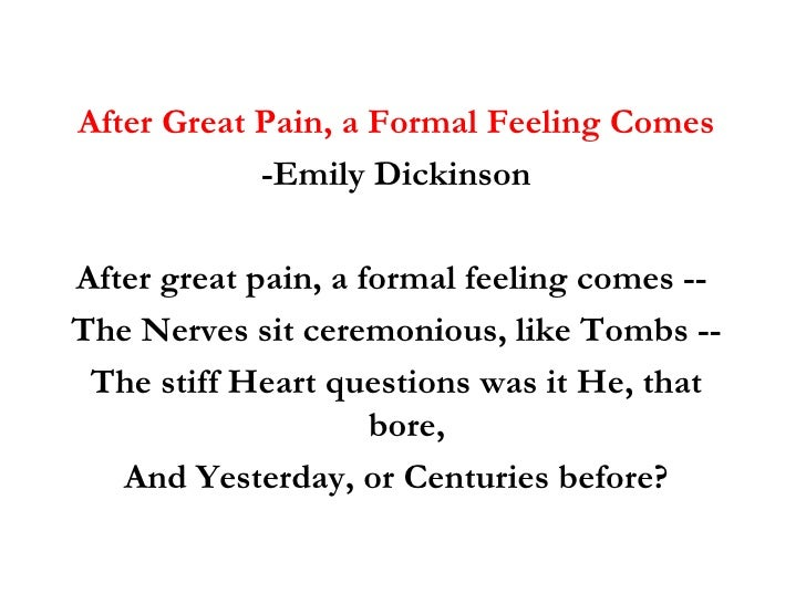 """after great pain a formal feeling 341 - after great pain, a formal feeling comes after great pain, a formal feeling comes - the nerves sit ceremonious, like tombs - on first outlook this poem is about death, this is presented by the vocabulary used such as """"pain"""" and """"tombs."""