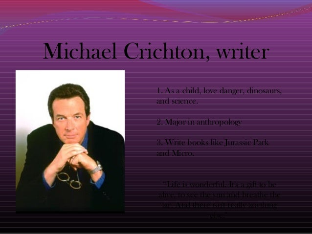 Michael Crichton, writer1. As a child, love danger, dinosaurs,and science.2. Major in anthropology3. Write books like Jura...