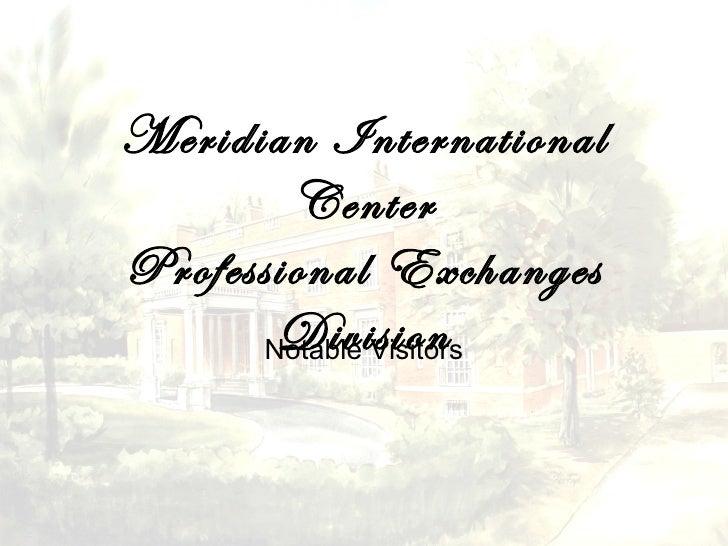 Meridian International        CenterProfessional Exchanges        Division       Notable Visitors