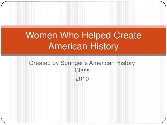 Created by Springer's American History Class 2010 Women Who Helped Create American History