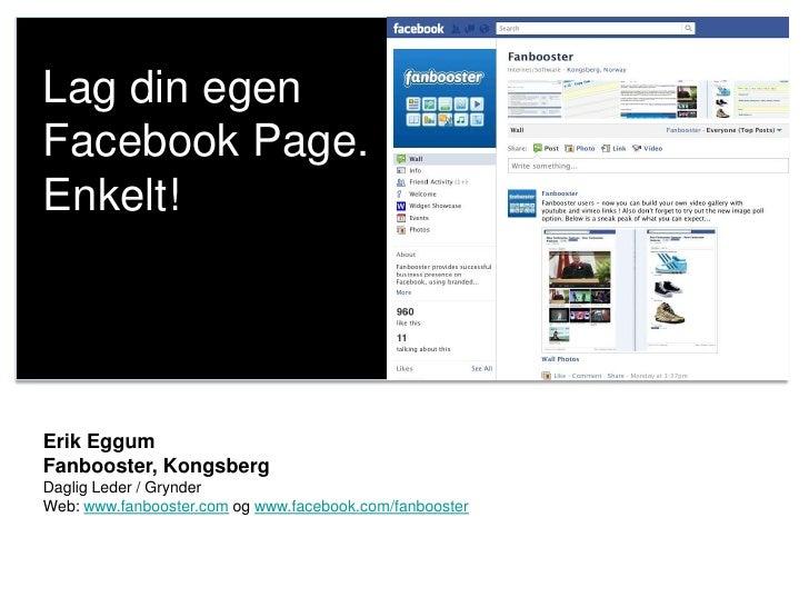 Lag din egenFacebook Page.Enkelt!Erik EggumFanbooster, KongsbergDaglig Leder / GrynderWeb: www.fanbooster.com og www.faceb...