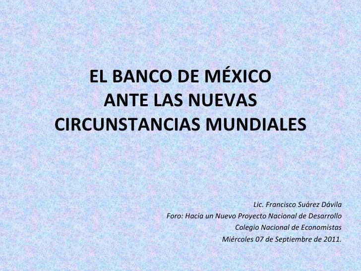 EL BANCO DE MÉXICO ANTE LAS NUEVAS CIRCUNSTANCIAS MUNDIALES Lic. Francisco Suárez Dávila Foro: Hacia un Nuevo Proyecto Nac...