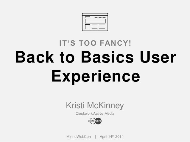 Kristi McKinney Clockwork Active Media IT'S TOO FANCY! Back to Basics User Experience MinneWebCon | April 14th 2014