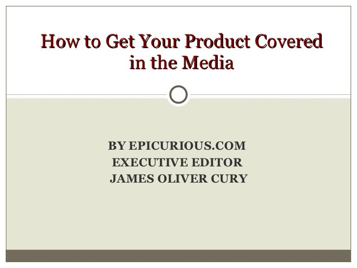BY EPICURIOUS.COM  EXECUTIVE EDITOR  JAMES OLIVER CURY How to Get Your Product Covered in the Media