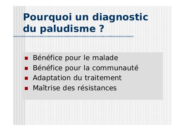 Pourquoi un diagnosticdu paludisme ? Bénéfice pour le malade Bénéfice pour la communauté Adaptation du traitement Maîtrise...