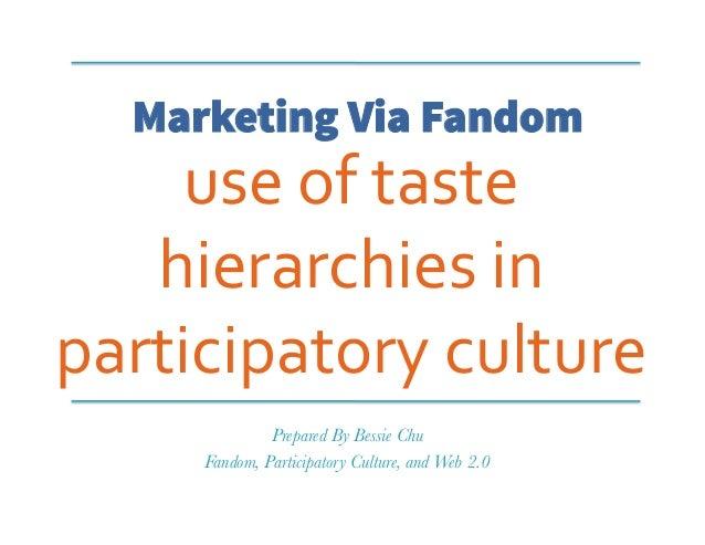 Marketing Via Fandom use  of  taste   hierarchies  in   participatory  culture   Prepared By Bessie Chu Fand...