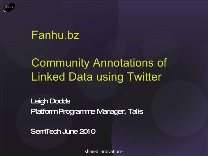 Fanhu.bz Community Annotations of Linked Data using Twitter Leigh Dodds Platform Programme Manager, Talis SemTech June 2010