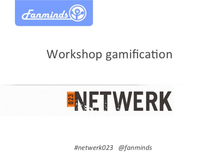 Workshop	  gamifica/on	       #netwerk023 	  @fanminds