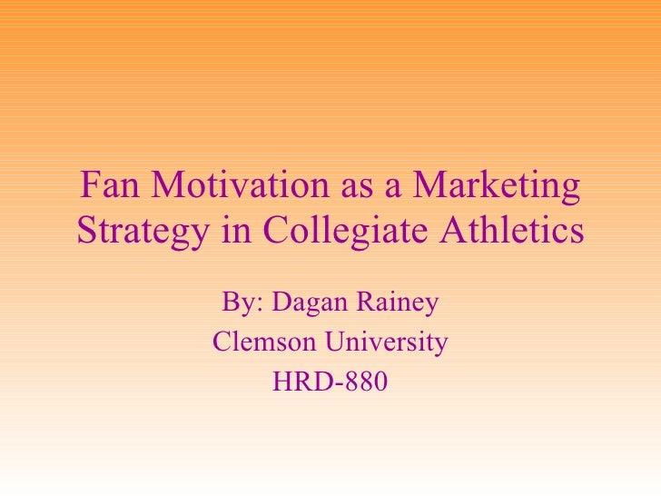 Fan Motivation as a Marketing Strategy in Collegiate Athletics By: Dagan Rainey Clemson University HRD-880