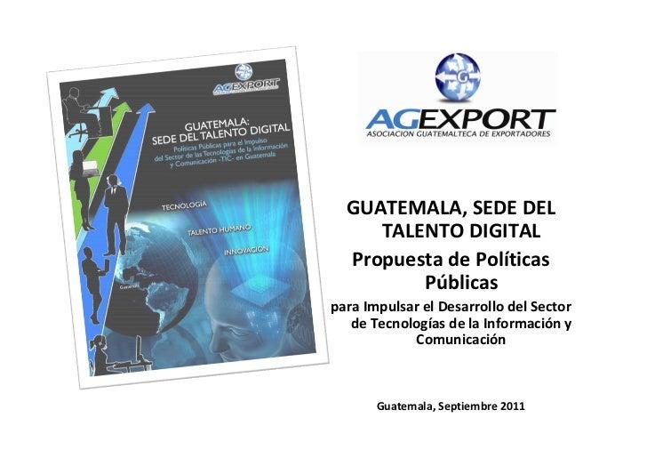 GUATEMALA, SEDE DEL     TALENTO DIGITAL  Propuesta de Políticas         Públicaspara Impulsar el Desarrollo del Sector   d...