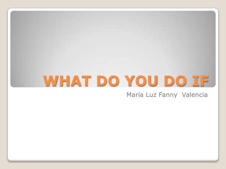 WHAT DO YOU DO IF <br />María Luz Fanny  Valencia <br />