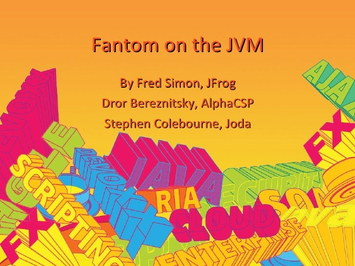 Fantom on the JVM By Fred Simon, JFrog Dror Bereznitsky, AlphaCSP Stephen Colebourne, Joda