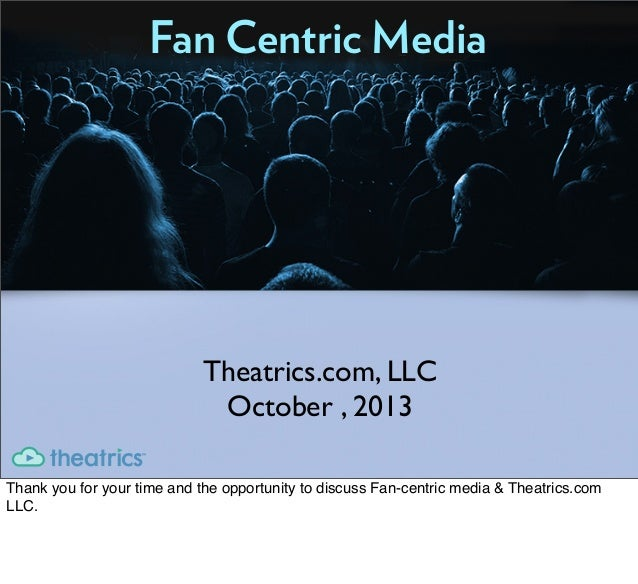 Fan Centric Media Theatrics.com, LLC October , 2013 Thank you for your time and the opportunity to discuss Fan-centric med...