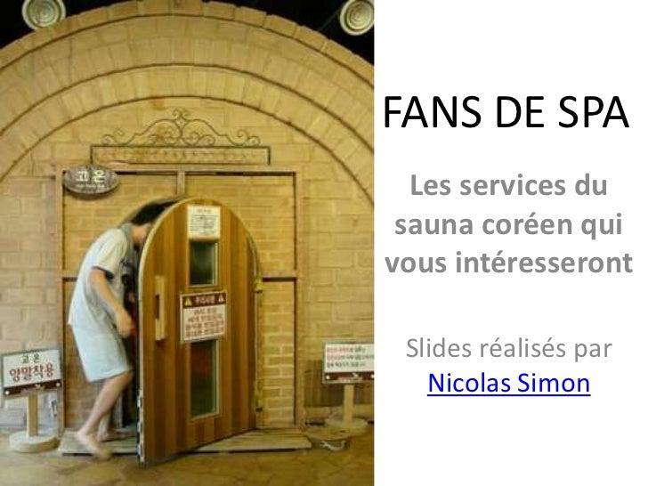 FANS DE SPA<br />Les services du sauna coréen qui vous intéresseront<br />Slides réalisés par Nicolas Simon<br />