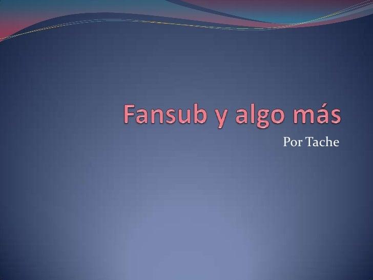 Fansub y algo más<br />Por Tache<br />