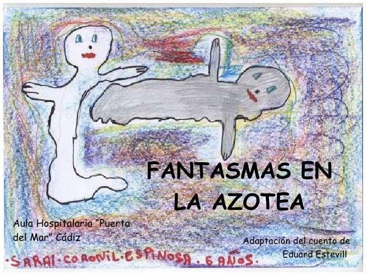 """FANTASMAS EN LA AZOTEA Aula Hospitalaria """"Puerta del Mar"""" Cádiz Adaptación del cuento de Eduard Estevill"""