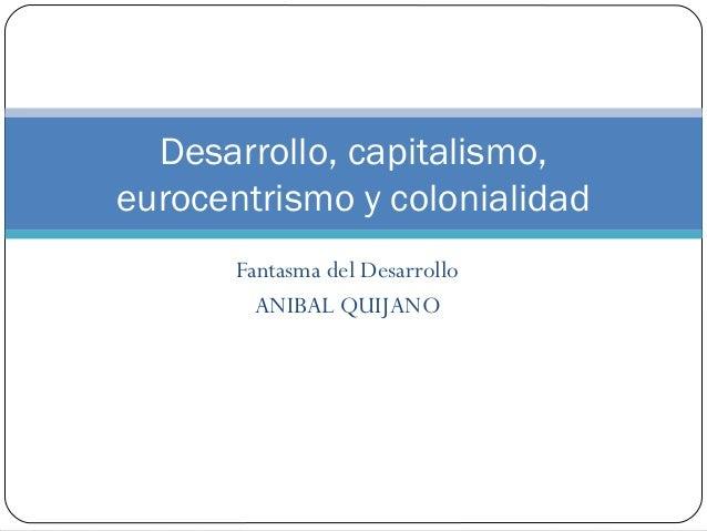 Fantasma del DesarrolloANIBAL QUIJANODesarrollo, capitalismo,eurocentrismo y colonialidad