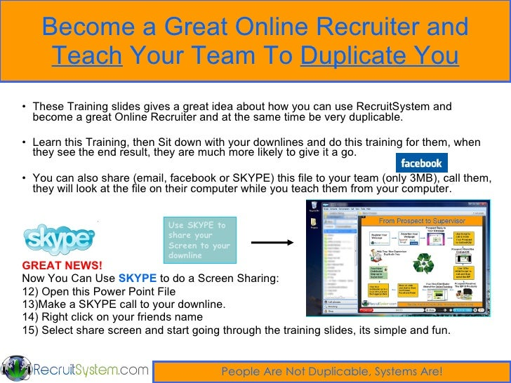Become a Great Online Recruiter and  Teach  Your Team To  Duplicate You <ul><li>These Training slides gives a great idea a...