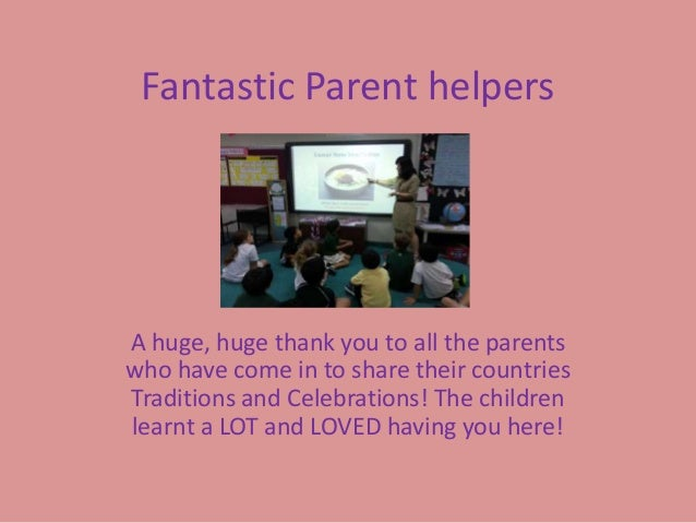 Fantastic Parent helpersA huge, huge thank you to all the parentswho have come in to share their countriesTraditions and C...